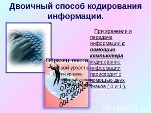 Двоичный способ кодирования информации. При хранении и передаче информации с пом