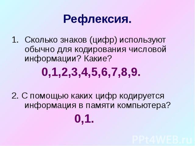 Рефлексия. Сколько знаков (цифр) используют обычно для кодирования числовой информации? Какие? 0,1,2,3,4,5,6,7,8,9. 2. С помощью каких цифр кодируется информация в памяти компьютера? 0,1.
