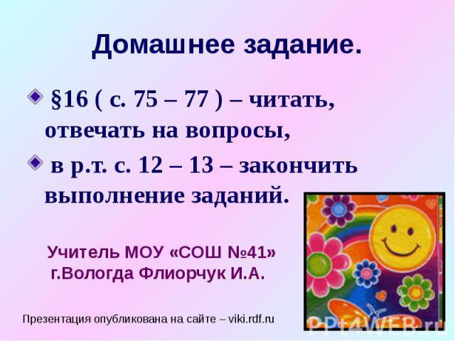 Домашнее задание. §16 ( с. 75 – 77 ) – читать, отвечать на вопросы, в р.т. с. 12 – 13 – закончить выполнение заданий.