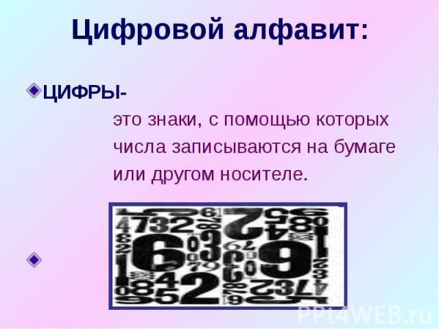 Цифровой алфавит: ЦИФРЫ- это знаки, с помощью которых числа записываются на бумаге или другом носителе. 0,1,2,3,4,5,6,7,8,9.