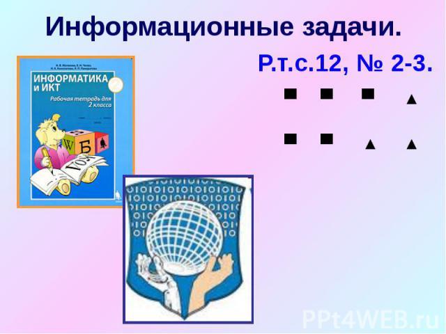 Информационные задачи. Р.т.с.12, № 2-3.