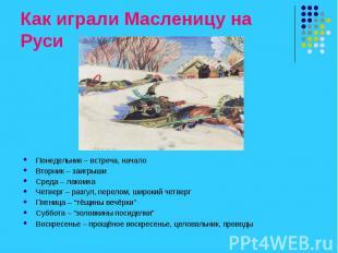 Как играли Масленицу на Руси Понедельник – встреча, начало Вторник – заигрыши Ср