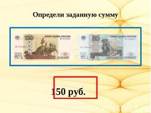 Определи заданную сумму 150 руб.