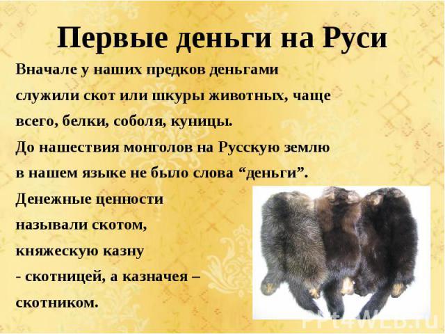 """Первые деньги на Руси Вначале у наших предков деньгами служили скот или шкуры животных, чаще всего, белки, соболя, куницы. До нашествия монголов на Русскую землю в нашем языке не было слова """"деньги"""". Денежные ценности называли скотом, княжескую казн…"""