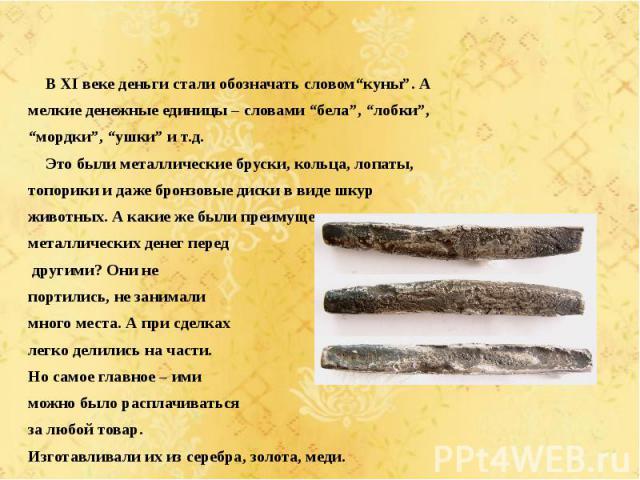 """В XI веке деньги стали обозначать словом""""куны"""". А мелкие денежные единицы – словами """"бела"""", """"лобки"""", """"мордки"""", """"ушки"""" и т.д. Это были металлические бруски, кольца, лопаты, топорики и даже бронзовые диски в виде шкур животных. А какие же были преимущ…"""
