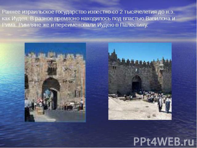 Раннее израильское государство известно со 2 тысячелетия до н.э. как Иудея. В разное времяоно находилось под властью Вавилона и Рима. Римляне же и переименовали Иудею в Палестину.