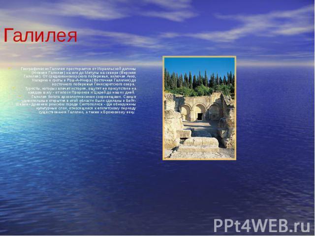 Галилея Географически Галилея простирается от Израильской долины (Нижняя Галилея) на юге до Метулы на севере (Верхняя Галилея). От средиземноморского побережья, включая Акко, Нагарию и гроты в Рош-А-Никра (Восточная Галилея) до восточного побережья …