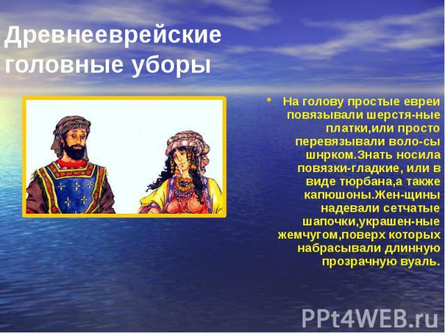 Древнееврейские головные уборы На голову простые евреи повязывали шерстя-ные платки,или просто перевязывали воло-сы шнрком.Знать носила повязки-гладкие, или в виде тюрбана,а также капюшоны.Жен-щины надевали сетчатые шапочки,украшен-ные жемчугом,пове…
