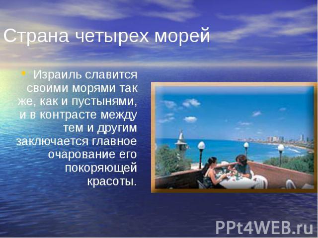 Страна четырех морей Израиль славится своими морями так же, как и пустынями, и в контрасте между тем и другим заключается главное очарование его покоряющей красоты.