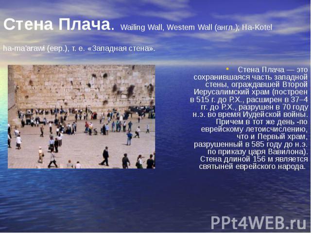 Стена Плача. Wailing Wall, Western Wall (англ.); Ha-Kotel ha-ma'arawi (евр.), т. е. «Западная стена». Стена Плача — это сохранившаяся часть западной стены, ограждавшей Второй Иерусалимский храм (построен в 515 г. до Р.Х., расширен в 37–4 гг. до Р.Х.…