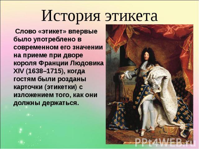 Слово «этикет» впервые было употреблено в современном его значении на приеме при дворе короля Франции Людовика ХIV (1638–1715), когда гостям были розданы карточки (этикетки) с изложением того, как они должны держаться. Слово «этикет» впервые было уп…