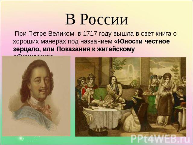 При Петре Великом, в 1717 году вышла в свет книга о хороших манерах под названием «Юности честное зерцало, или Показания к житейскому обхождению». При Петре Великом, в 1717 году вышла в свет книга о хороших манерах под названием «Юности честное зерц…