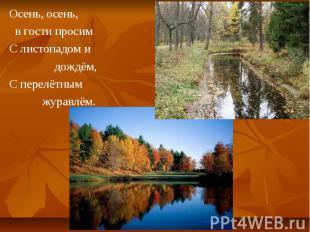 Осень, осень, Осень, осень, в гости просим С листопадом и дождём, С перелётным ж
