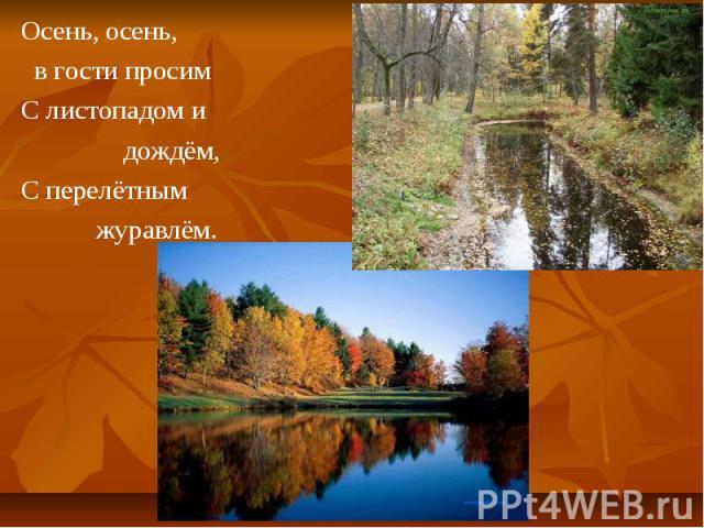Осень, осень, Осень, осень, в гости просим С листопадом и дождём, С перелётным журавлём.