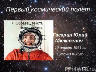 Первый космический полёт Гагарин Юрий Алексеевич 12 апреля 1961 г. 1 час 48 мину