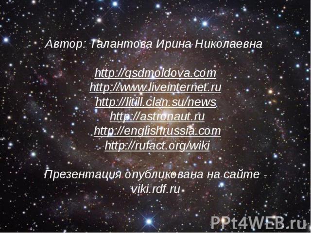 Автор: Талантова Ирина Николаевна http://gsdmoldova.com http://www.liveinternet.ru http://litill.clan.su/news http://astronaut.ru http://englishrussia.com http://rufact.org/wiki Презентация опубликована на сайте - viki.rdf.ru