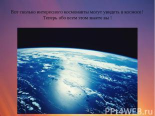 Вот сколько интересного космонавты могут увидеть в космосе! Теперь обо всем этом
