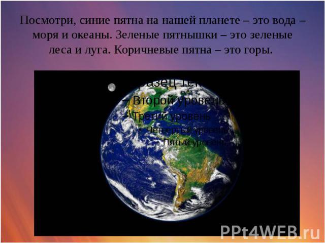 Посмотри, синие пятна на нашей планете – это вода – моря и океаны. Зеленые пятнышки – это зеленые леса и луга. Коричневые пятна – это горы.