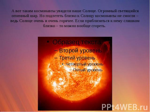 А вот таким космонавты увидели наше Солнце. Огромный светящийся огненный шар. Но подлететь близко к Солнцу космонавты не смогли – ведь Солнце очень и очень горячее. Если приблизиться к нему слишком близко – то можно вообще сгореть.