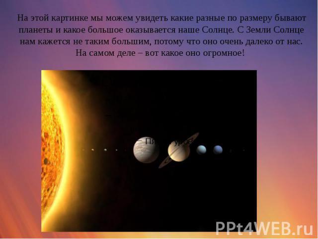 На этой картинке мы можем увидеть какие разные по размеру бывают планеты и какое большое оказывается наше Солнце. С Земли Солнце нам кажется не таким большим, потому что оно очень далеко от нас. На самом деле – вот какое оно огромное!