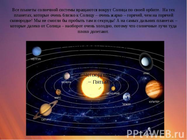 Все планеты солнечной системы вращаются вокруг Солнца по своей орбите. На тех планетах, которые очень близко к Солнцу – очень жарко – горячей, чем на горячей сковородке! Мы не смогли бы пробыть там и секунды! А на самых дальних планетах – которые да…