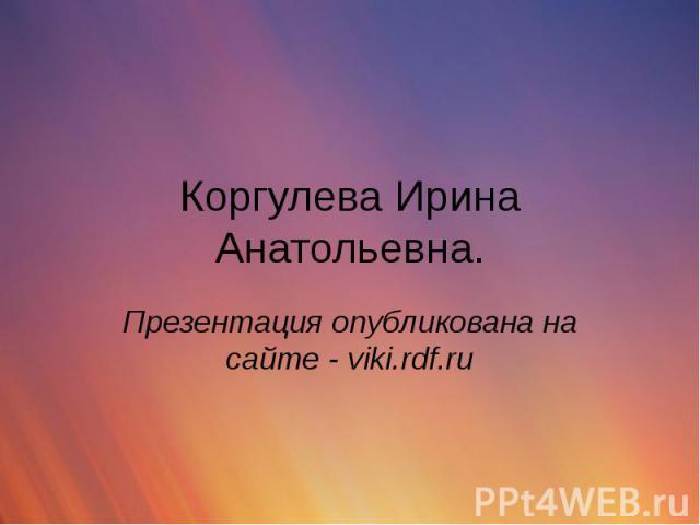 Коргулева Ирина Анатольевна. Презентация опубликована на сайте - viki.rdf.ru