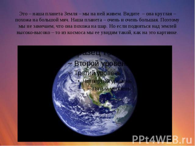 Это – наша планета Земля – мы на ней живем. Видите – она круглая – похожа на большой мяч. Наша планета – очень и очень большая. Поэтому мы не замечаем, что она похожа на шар. Но если подняться над землей высоко-высоко – то из космоса мы ее увидим та…