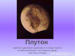 наиболее удалённая (девятая) от Солнца планета и самая маленькая. Она покрыта ль