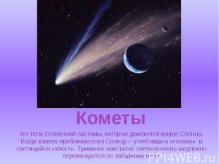 это тела Солнечной системы, которые двигаются вокруг Солнца. Когда комета прибли