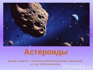 (малые планеты) – это тела Солнечной системы с диаметром от 1 до 1000 километров