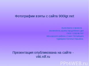 Фотографии взяты с сайта 900igr.net Выполнила и провела воспитатель группы продл