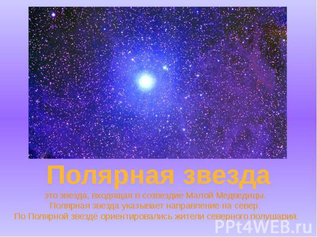 это звезда, входящая в созвездие Малой Медведицы. Полярная звезда указывает направление на север. По Полярной звезде ориентировались жители северного полушария.