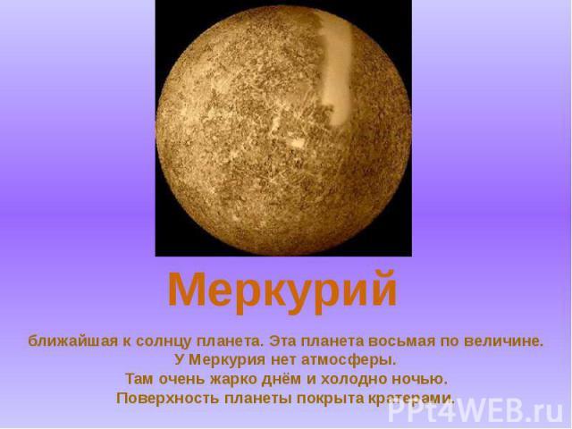 ближайшая к солнцу планета. Эта планета восьмая по величине. У Меркурия нет атмосферы. Там очень жарко днём и холодно ночью. Поверхность планеты покрыта кратерами.