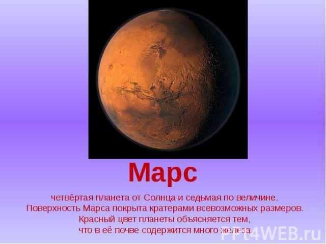 четвёртая планета от Солнца и седьмая по величине. Поверхность Марса покрыта кратерами всевозможных размеров. Красный цвет планеты объясняется тем, что в её почве содержится много железа.