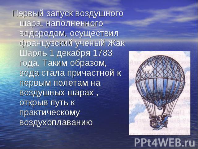 Первый запуск воздушного шара, наполненного водородом, осуществил французский ученый Жак Шарль 1 декабря 1783 года. Таким образом, вода стала причастной к первым полетам на воздушных шарах , открыв путь к практическому воздухоплаванию Первый запуск …