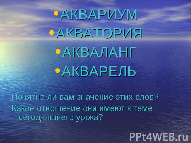 АКВАРИУМ АКВАРИУМ АКВАТОРИЯ АКВАЛАНГ АКВАРЕЛЬ Понятно ли вам значение этих слов? Какое отношение они имеют к теме сегодняшнего урока?
