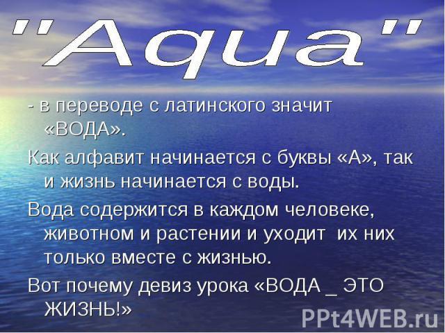 - в переводе с латинского значит «ВОДА». - в переводе с латинского значит «ВОДА». Как алфавит начинается с буквы «А», так и жизнь начинается с воды. Вода содержится в каждом человеке, животном и растении и уходит их них только вместе с жизнью. Вот п…