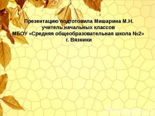Презентацию подготовила Мишарина М.Н. учитель начальных классов МБОУ «Средняя об