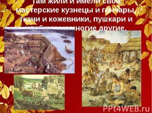 Там жили и имели свои мастерские кузнецы и гончары, ткачи и кожевники, пушкари и
