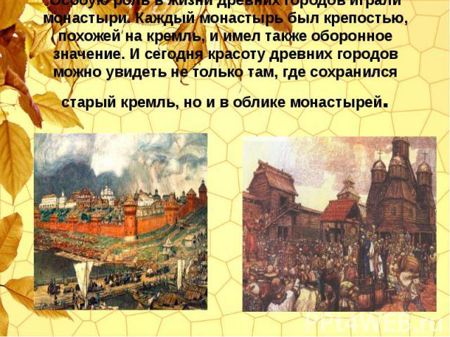 Особую роль в жизни древних городов играли монастыри. Каждый монастырь был крепостью, похожей на кремль, и имел также оборонное значение. И сегодня красоту древних городов можно увидеть не только там, где сохранился старый кремль, но и в облике мона…