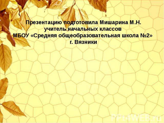 Презентацию подготовила Мишарина М.Н. учитель начальных классов МБОУ «Средняя общеобразовательная школа №2» г. Вязники