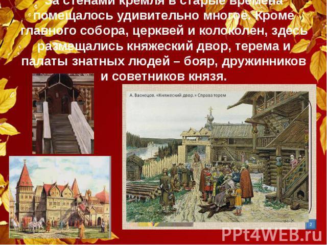 За стенами кремля в старые времена помещалось удивительно многое. Кроме главного собора, церквей и колоколен, здесь размещались княжеский двор, терема и палаты знатных людей – бояр, дружинников и советников князя.