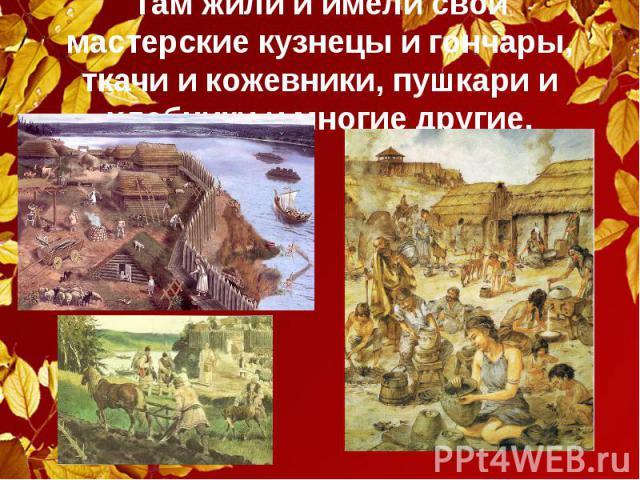 Там жили и имели свои мастерские кузнецы и гончары, ткачи и кожевники, пушкари и хлебники и многие другие.