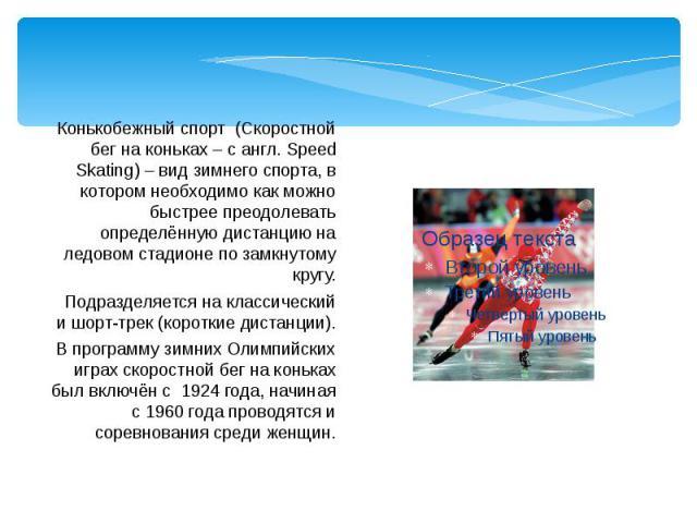 Конькобежный спорт (Скоростной бег на коньках – с англ. Speed Skating) – вид зимнего спорта, в котором необходимо как можно быстрее преодолевать определённую дистанцию на ледовом стадионе по замкнутому кругу. Конькобежный спорт (Скоростной бег на ко…