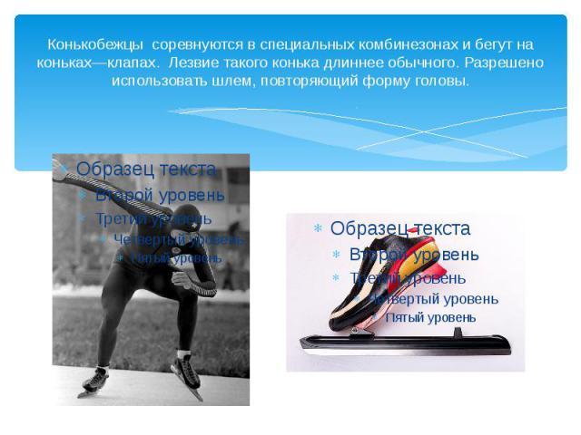 Конькобежцы соревнуются в специальных комбинезонах и бегут на коньках—клапах. Лезвие такого конька длиннее обычного. Разрешено использовать шлем, повторяющий форму головы.