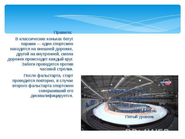 Правила: Правила: В классических коньках бегут парами — один спортсмен находится на внешней дорожке, другой на внутренней, смена дорожек происходит каждый круг. Забеги проводятся против часовой стрелки. После фальстарта, старт проводится повторно, в…