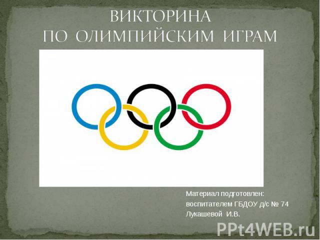 Материал подготовлен: Материал подготовлен: воспитателем ГБДОУ д/с № 74 Лукашевой И.В.
