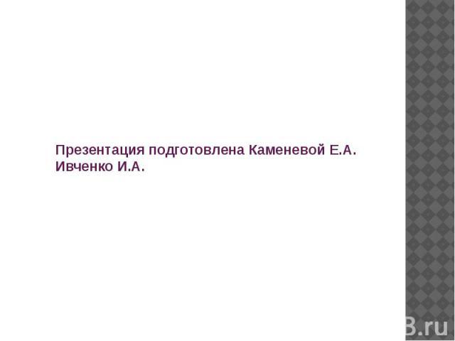 Презентация подготовлена Каменевой Е.А. Ивченко И.А.
