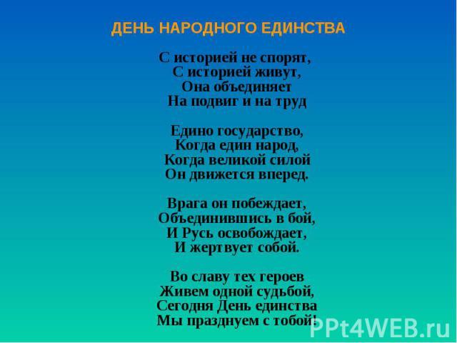 ДЕНЬ НАРОДНОГО ЕДИНСТВА С историей не спорят, С историей живут, Она объединяет На подвиг и на труд Едино государство, Когда един народ, Когда великой силой Он движется вперед. Врага он побеждает, Объединившись в бой, И Русь освобождает, И жертвует с…