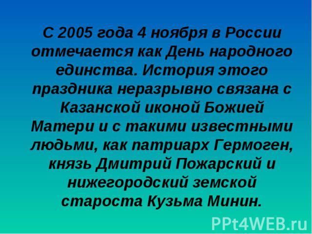 С 2005 года 4 ноября в России отмечается как День народного единства. История этого праздника неразрывно связана с Казанской иконой Божией Матери и с такими известными людьми, как патриарх Гермоген, князь Дмитрий Пожарский и нижегородский земской ст…